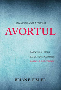 AVORTUL: Ultima exploatare a femeilor - BARBATII L-AU IMPUS. BARBATII DOMINA PRIN EL. BARBATII IL POT COMBATE. - Brian E. Fisher - Editura ProValori Media - 2014 (prima ed) - ABORTION: The Ultimate Exploitation of Women - MEN STARTED IT. MEN OPPRESS WITH IT. MEN CAN END IT. - Brian E. Fisher - 2013